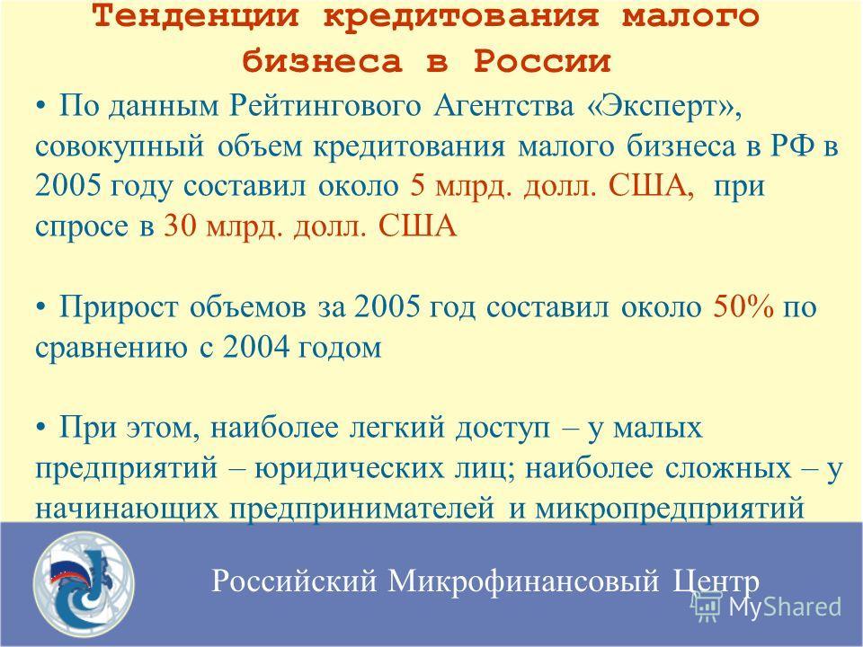 Российский Микрофинансовый Центр Тенденции кредитования малого бизнеса в России По данным Рейтингового Агентства «Эксперт», совокупный объем кредитования малого бизнеса в РФ в 2005 году составил около 5 млрд. долл. США, при спросе в 30 млрд. долл. СШ