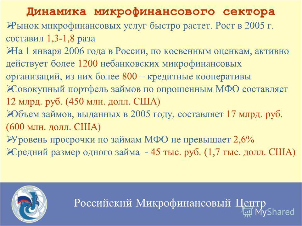 Российский Микрофинансовый Центр Рынок микрофинансовых услуг быстро растет. Рост в 2005 г. составил 1,3-1,8 раза На 1 января 2006 года в России, по косвенным оценкам, активно действует более 1200 небанковских микрофинансовых организаций, из них более