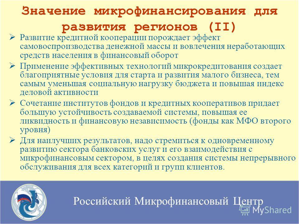 Российский Микрофинансовый Центр Значение микрофинансирования для развития регионов (II) Развитие кредитной кооперации порождает эффект самовоспроизводства денежной массы и вовлечения неработающих средств населения в финансовый оборот Применение эффе