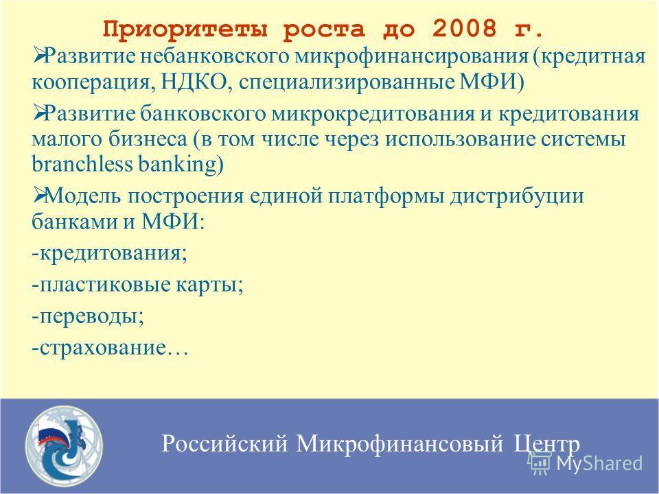 Российский Микрофинансовый Центр Приоритеты роста до 2008 г. Развитие небанковского микрофинансирования (кредитная кооперация, НДКО, специализированные МФИ) Развитие банковского микрокредитования и кредитования малого бизнеса (в том числе через испол
