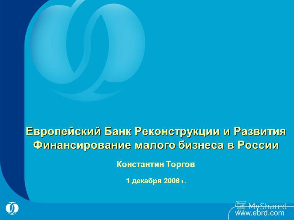 Европейский Банк Реконструкции и Развития Финансирование малого бизнеса в России Европейский Банк Реконструкции и Развития Финансирование малого бизнеса в России Константин Торгов 1 декабря 2006 г.