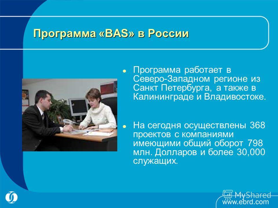 Программа «BAS» в России Программа работает в Северо-Западном регионе из Санкт Петербурга, а также в Калининграде и Владивостоке. На сегодня осуществлены 368 проектов с компаниями имеющими общий оборот 798 млн. Долларов и более 30,000 служащих.