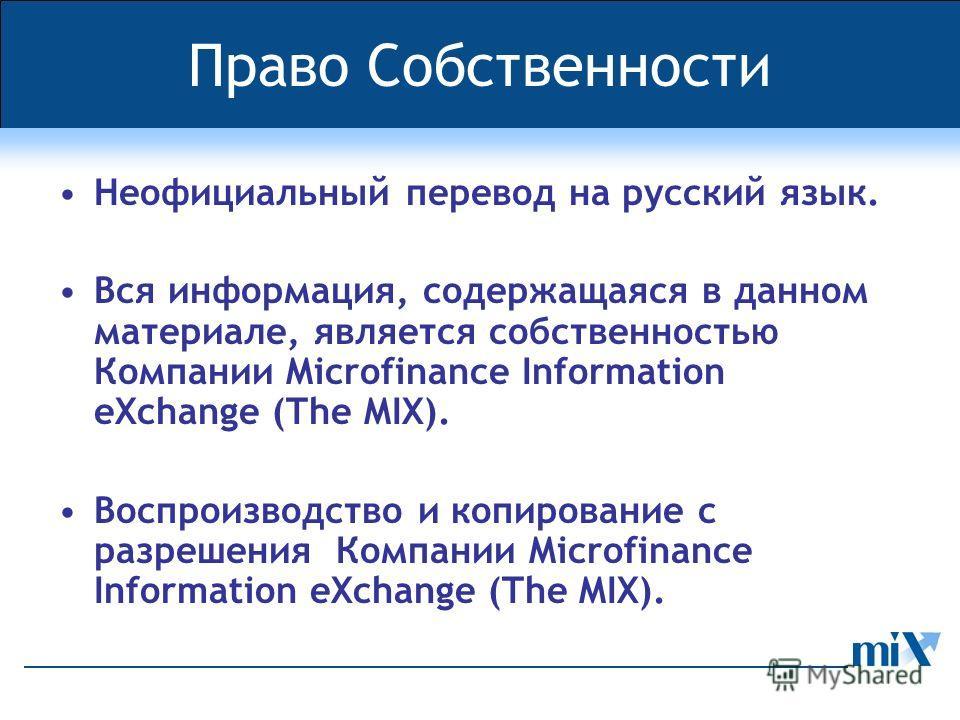 Право Собственности Неофициальный перевод на русский язык. Вся информация, содержащаяся в данном материале, является собственностью Компании Microfinance Information eXchange (The MIX). Воспроизводство и копирование с разрешения Компании Microfinance