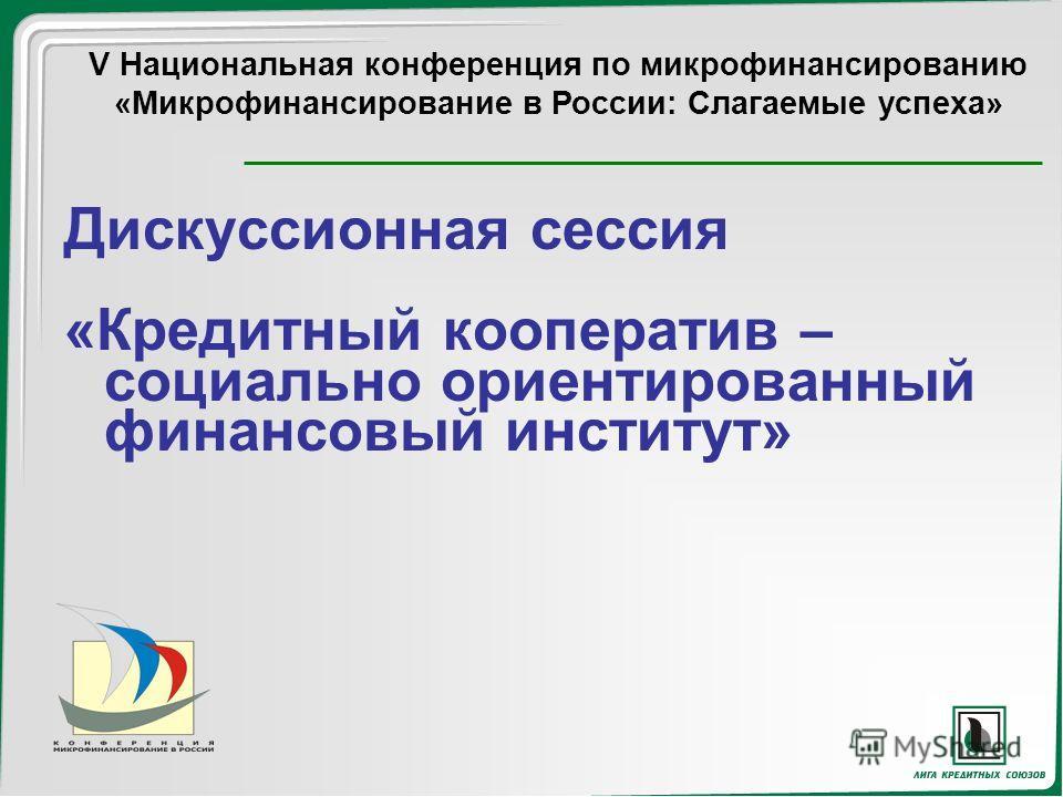 Дискуссионная сессия «Кредитный кооператив – социально ориентированный финансовый институт» V Национальная конференция по микрофинансированию «Микрофинансирование в России: Слагаемые успеха»
