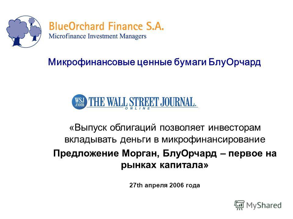 Микрофинансовые ценные бумаги БлуОрчард «Выпуск облигаций позволяет инвесторам вкладывать деньги в микрофинансирование Предложение Морган, БлуОрчард – первое на рынках капитала» 27th апреля 2006 года