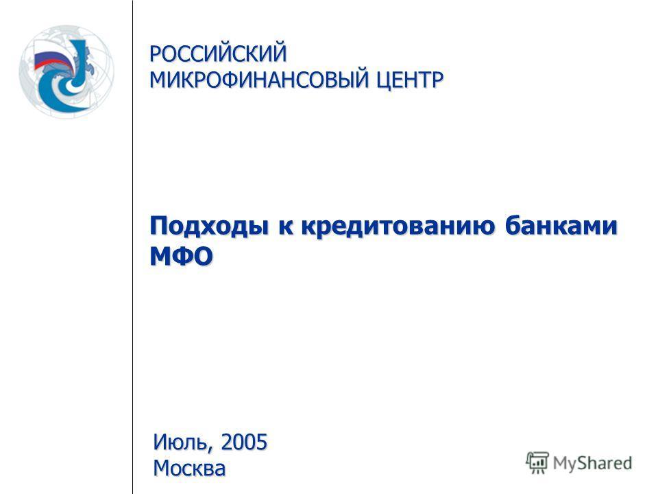 РОССИЙСКИЙ МИКРОФИНАНСОВЫЙ ЦЕНТР Подходы к кредитованию банками МФО Июль, 2005 Москва