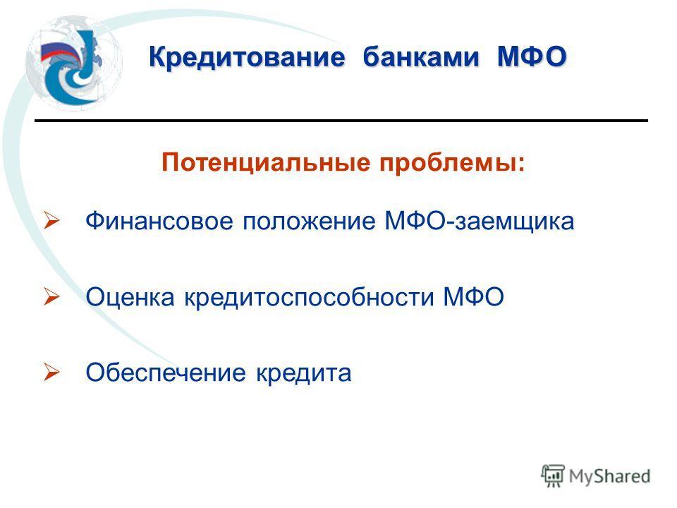 Кредитование банками МФО Потенциальные проблемы: Финансовое положение МФО-заемщика Оценка кредитоспособности МФО Обеспечение кредита