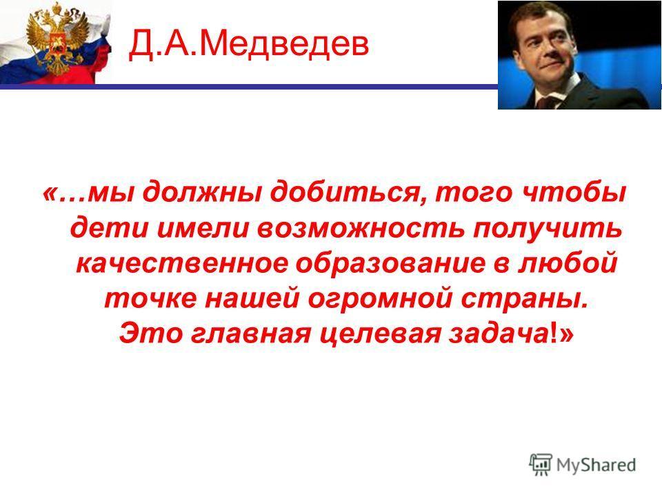 Д.А.Медведев «…мы должны добиться, того чтобы дети имели возможность получить качественное образование в любой точке нашей огромной страны. Это главная целевая задача!»