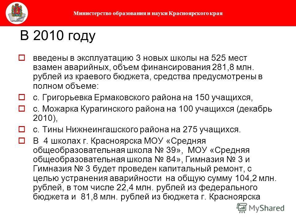 Министерство образования и науки Красноярского края В 2010 году введены в эксплуатацию 3 новых школы на 525 мест взамен аварийных, объем финансирования 281,8 млн. рублей из краевого бюджета, средства предусмотрены в полном объеме: с. Григорьевка Ерма
