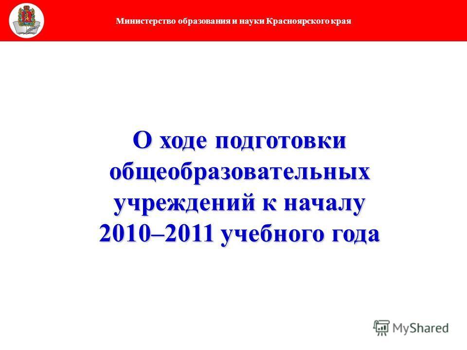 Министерство образования и науки Красноярского края О ходе подготовки общеобразовательных учреждений к началу 2010–2011 учебного года