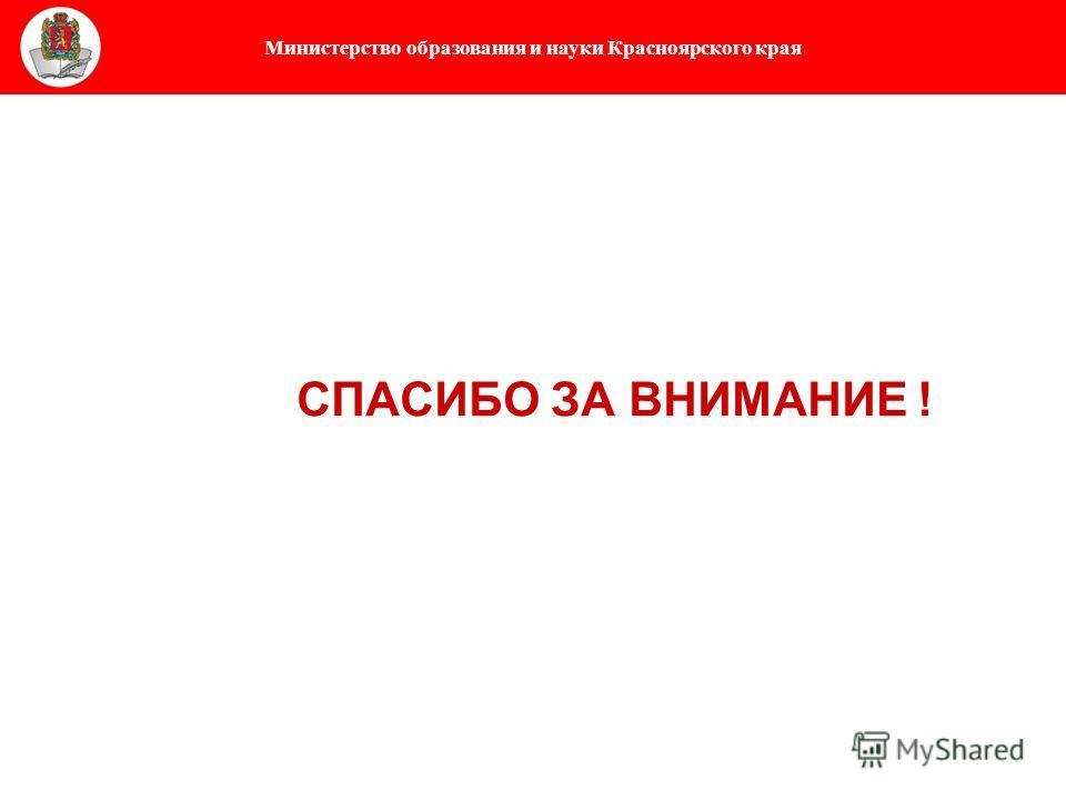 Министерство образования и науки Красноярского края СПАСИБО ЗА ВНИМАНИЕ !
