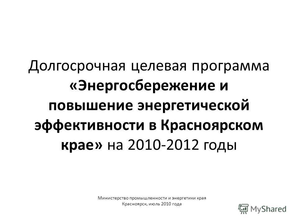 Долгосрочная целевая программа «Энергосбережение и повышение энергетической эффективности в Красноярском крае» на 2010-2012 годы Министерство промышленности и энергетики края Красноярск, июль 2010 года