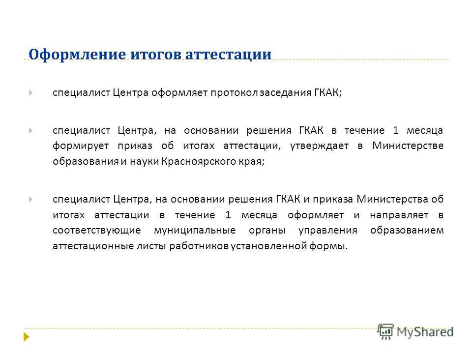 Оформление итогов аттестации специалист Центра оформляет протокол заседания ГКАК ; специалист Центра, на основании решения ГКАК в течение 1 месяца формирует приказ об итогах аттестации, утверждает в Министерстве образования и науки Красноярского края