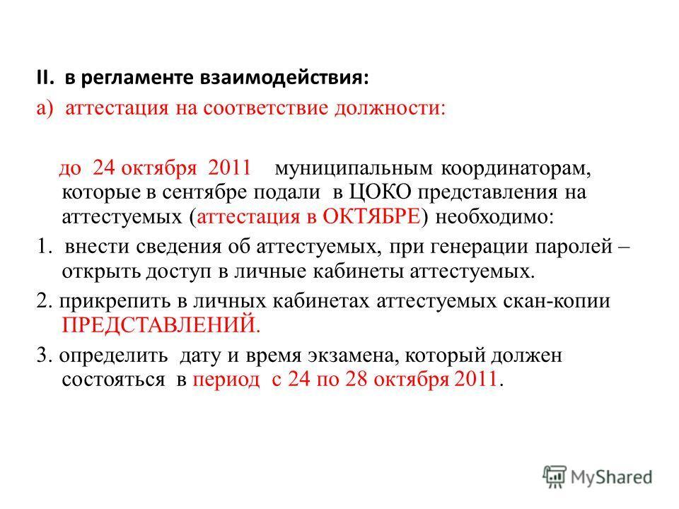 II. в регламенте взаимодействия: а) аттестация на соответствие должности: до 24 октября 2011 муниципальным координаторам, которые в сентябре подали в ЦОКО представления на аттестуемых (аттестация в ОКТЯБРЕ) необходимо: 1. внести сведения об аттестуем