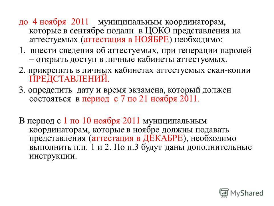 до 4 ноября 2011 муниципальным координаторам, которые в сентябре подали в ЦОКО представления на аттестуемых (аттестация в НОЯБРЕ) необходимо: 1. внести сведения об аттестуемых, при генерации паролей – открыть доступ в личные кабинеты аттестуемых. 2.