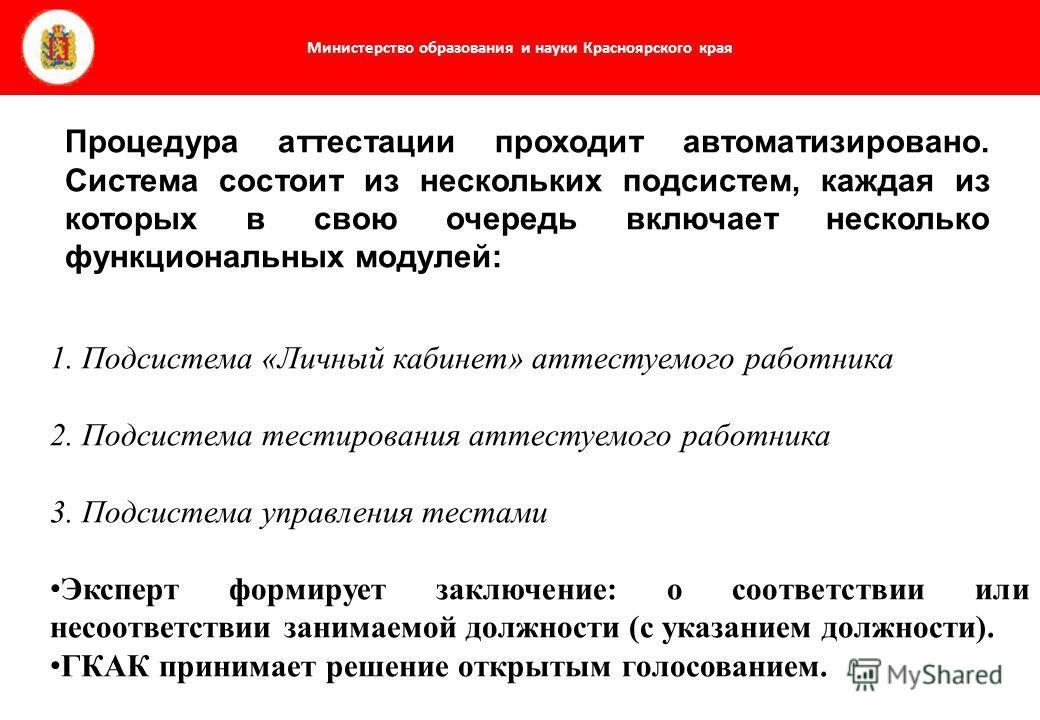 Министерство образования и науки Красноярского края Процедура аттестации проходит автоматизировано. Система состоит из нескольких подсистем, каждая из которых в свою очередь включает несколько функциональных модулей: 1. Подсистема «Личный кабинет» ат