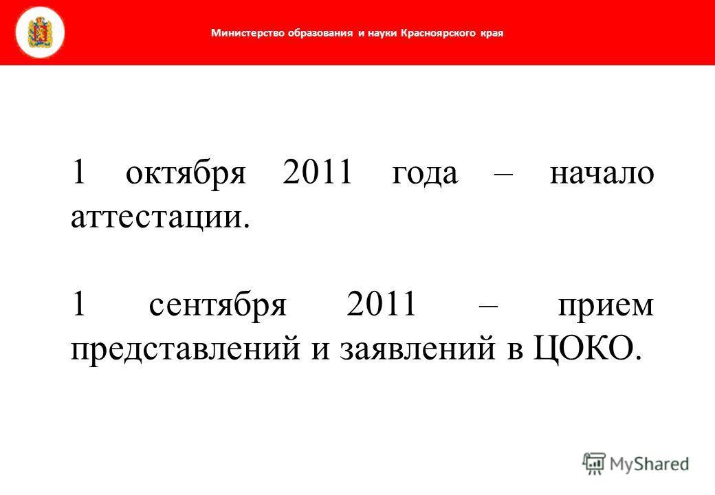 Министерство образования и науки Красноярского края 1 октября 2011 года – начало аттестации. 1 сентября 2011 – прием представлений и заявлений в ЦОКО.