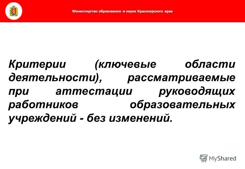 Министерство образования и науки Красноярского края Критерии (ключевые области деятельности), рассматриваемые при аттестации руководящих работников образовательных учреждений - без изменений.