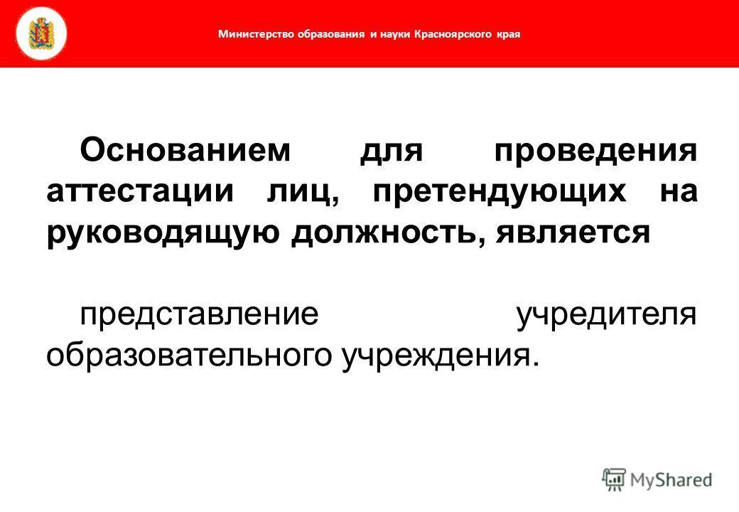 Министерство образования и науки Красноярского края Основанием для проведения аттестации лиц, претендующих на руководящую должность, является представление учредителя образовательного учреждения.