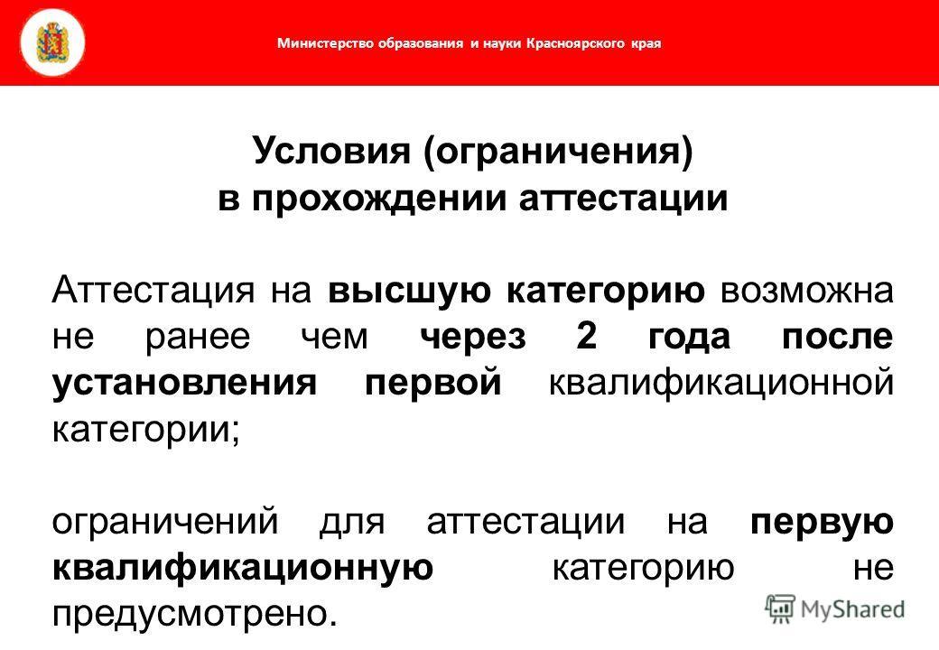 Министерство образования и науки Красноярского края Условия (ограничения) в прохождении аттестации Аттестация на высшую категорию возможна не ранее чем через 2 года после установления первой квалификационной категории; ограничений для аттестации на п