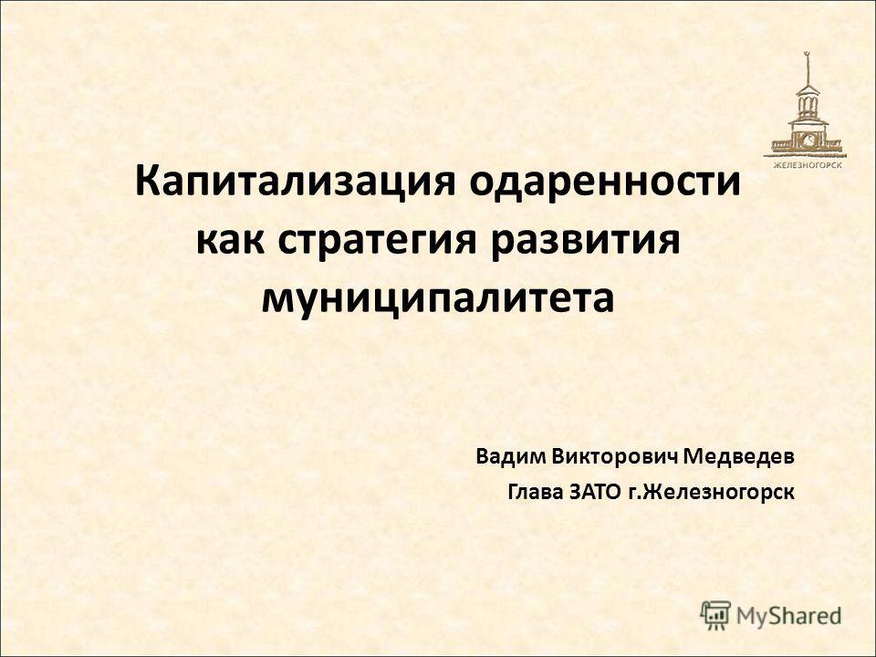 Капитализация одаренности как стратегия развития муниципалитета Вадим Викторович Медведев Глава ЗАТО г.Железногорск