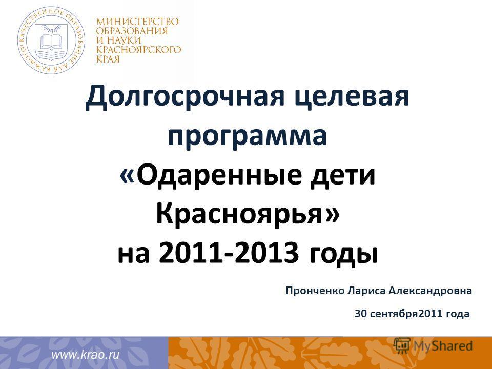 Долгосрочная целевая программа «Одаренные дети Красноярья» на 2011-2013 годы Пронченко Лариса Александровна 30 сентября2011 года