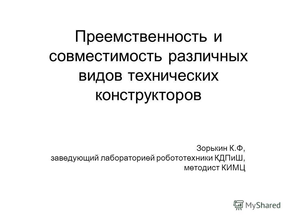 Преемственность и совместимость различных видов технических конструкторов Зорькин К.Ф, заведующий лабораторией робототехники КДПиШ, методист КИМЦ