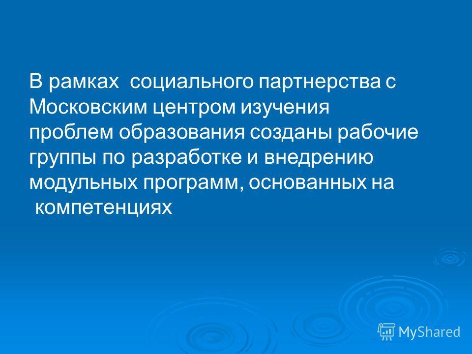 В рамках социального партнерства с Московским центром изучения проблем образования созданы рабочие группы по разработке и внедрению модульных программ, основанных на компетенциях