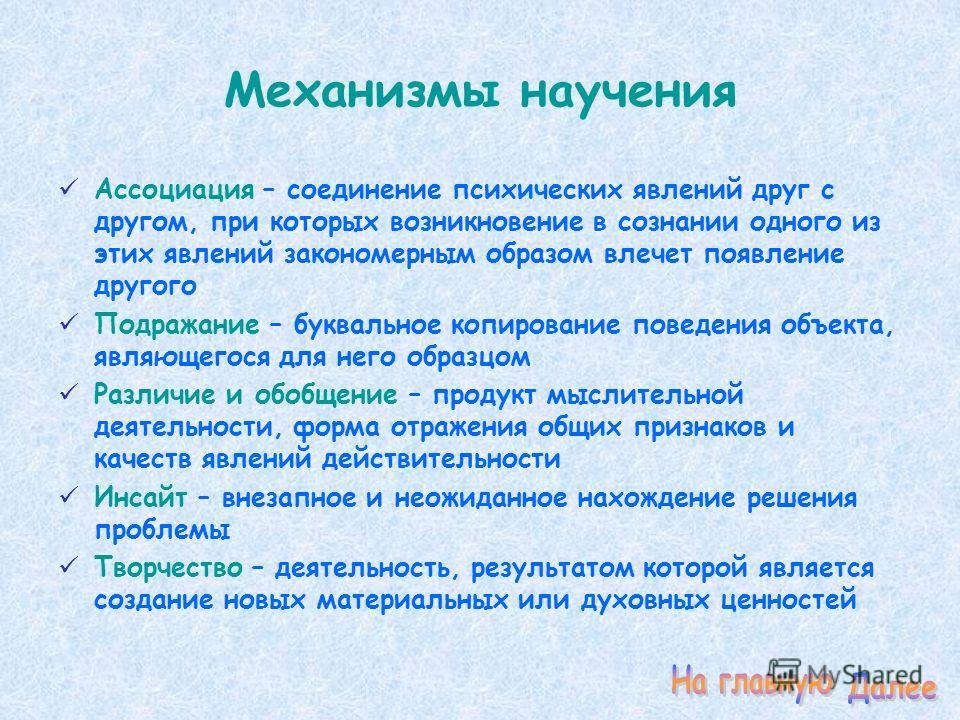 Механизмы научения Ассоциация – соединение психических явлений друг с другом, при которых возникновение в сознании одного из этих явлений закономерным образом влечет появление другого Подражание – буквальное копирование поведения объекта, являющегося