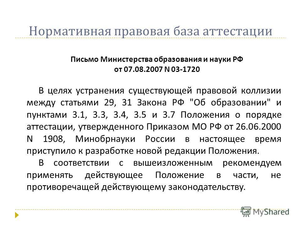 Нормативная правовая база аттестации Письмо Министерства образования и науки РФ от 07.08.2007 N 03-1720 В целях устранения существующей правовой коллизии между статьями 29, 31 Закона РФ
