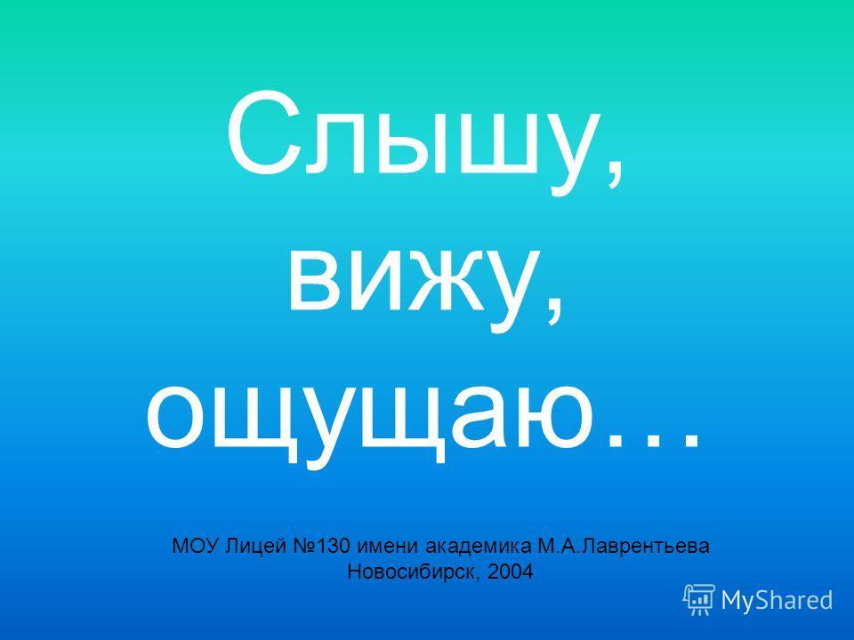 Слышу, вижу, ощущаю… МОУ Лицей 130 имени академика М.А.Лаврентьева Новосибирск, 2004