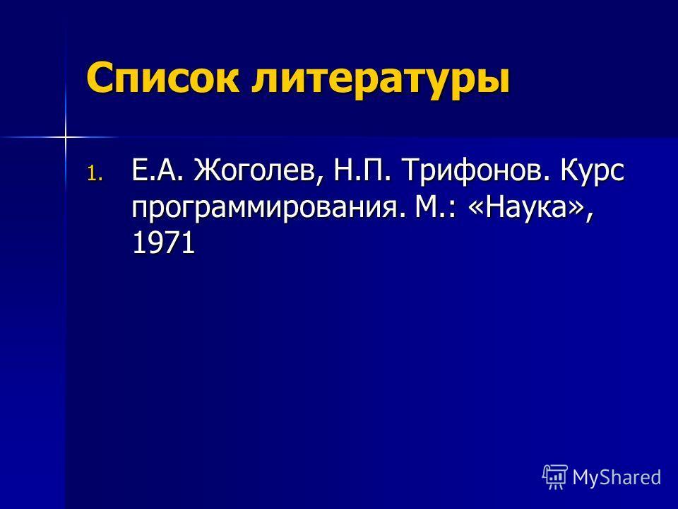 Список литературы 1. Е.А. Жоголев, Н.П. Трифонов. Курс программирования. М.: «Наука», 1971