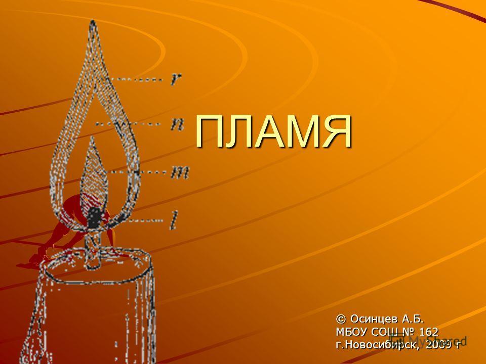 ПЛАМЯ © Осинцев А.Б. МБОУ СОШ 162 г.Новосибирск, 2009 г