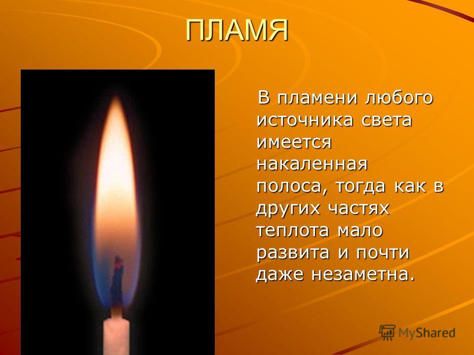 ПЛАМЯ В пламени любого источника света имеется накаленная полоса, тогда как в других частях теплота мало развита и почти даже незаметна. В пламени любого источника света имеется накаленная полоса, тогда как в других частях теплота мало развита и почт