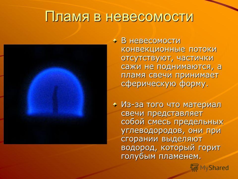 Пламя в невесомости В невесомости конвекционные потоки отсутствуют, частички сажи не поднимаются, а пламя свечи принимает сферическую форму. Из-за того что материал свечи представляет собой смесь предельных углеводородов, они при сгорании выделяют во