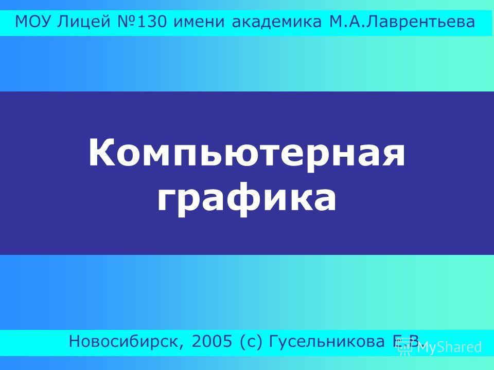Компьютерная графика Новосибирск, 2005 (с) Гусельникова Е.В. МОУ Лицей 130 имени академика М.А.Лаврентьева