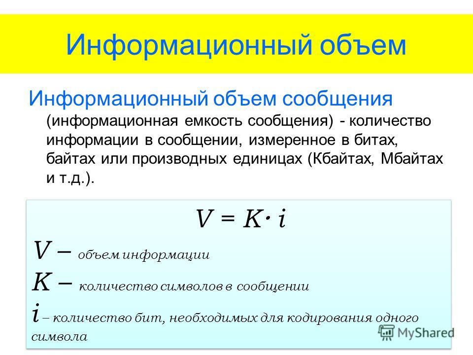 Информационный объем Информационный объем сообщения (информационная емкость сообщения) - количество информации в сообщении, измеренное в битах, байтах или производных единицах (Кбайтах, Мбайтах и т.д.). V = K i V – объем информации K – количество сим