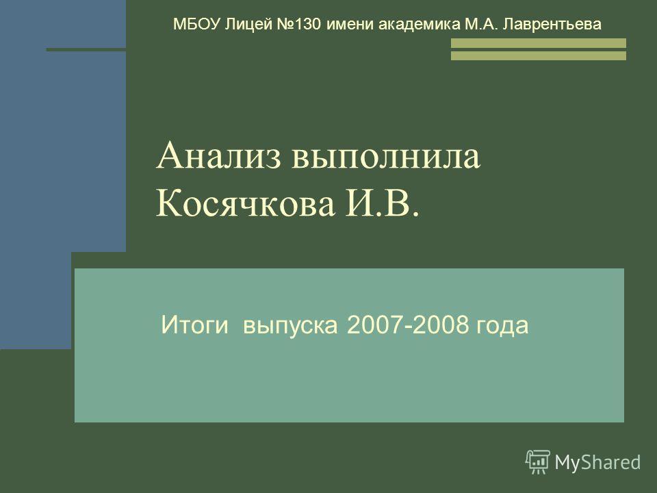 Анализ выполнила Косячкова И.В. Итоги выпуска 2007-2008 года МБОУ Лицей 130 имени академика М.А. Лаврентьева