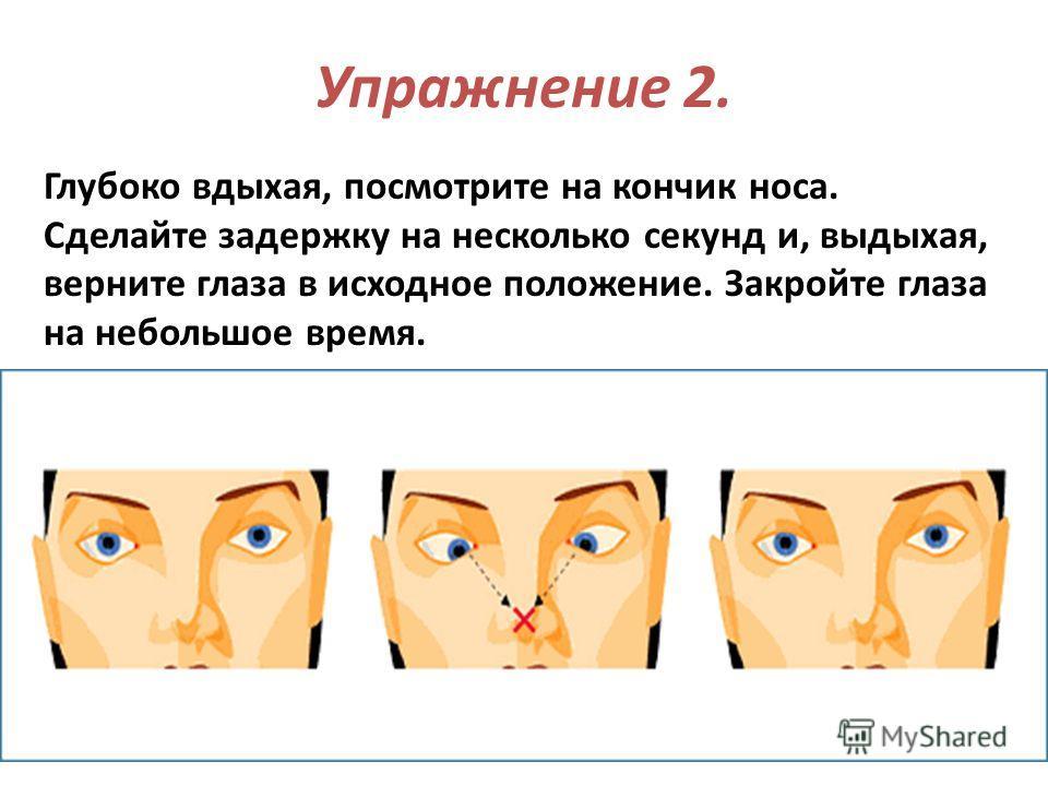 Упражнение 2. Глубоко вдыхая, посмотрите на кончик носа. Сделайте задержку на несколько секунд и, выдыхая, верните глаза в исходное положение. Закройте глаза на небольшое время.