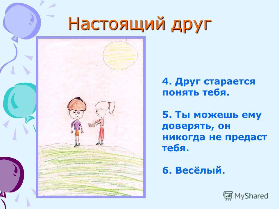 Настоящий друг 4. Друг старается понять тебя. 5. Ты можешь ему доверять, он никогда не предаст тебя. 6. Весёлый.