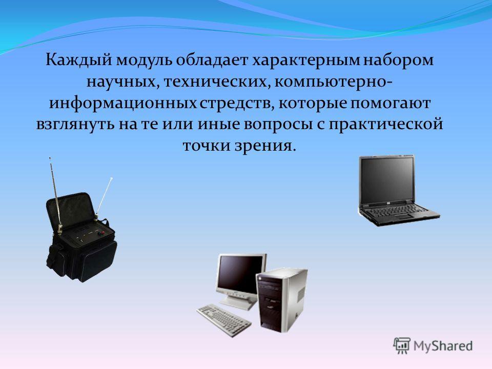 Каждый модуль обладает характерным набором научных, технических, компьютерно- информационных стредств, которые помогают взглянуть на те или иные вопросы с практической точки зрения.