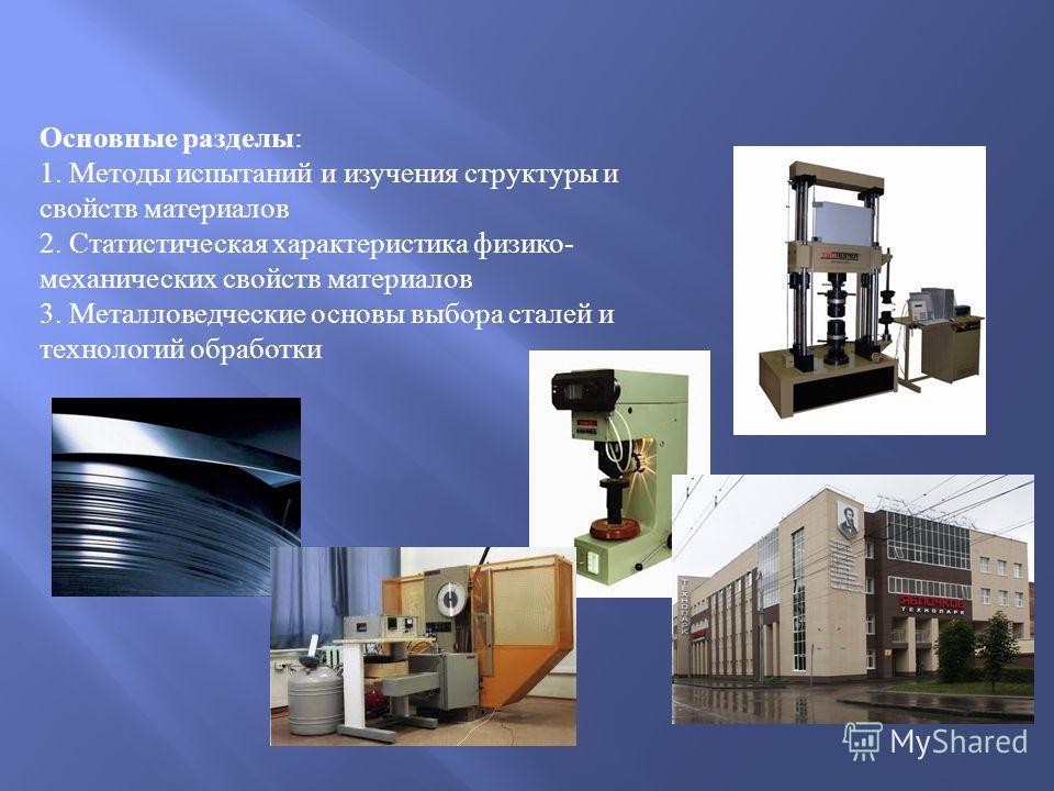 Основные разделы: 1. Методы испытаний и изучения структуры и свойств материалов 2. Статистическая характеристика физико- механических свойств материалов 3. Металловедческие основы выбора сталей и технологий обработки