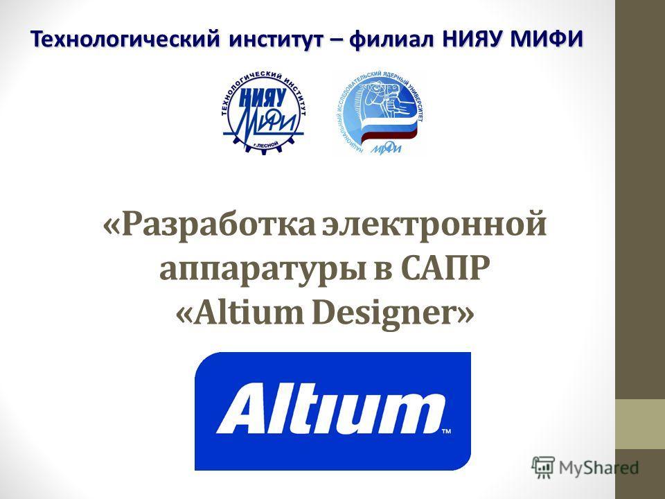 «Разработка электронной аппаратуры в САПР «Altium Designer» Технологический институт – филиал НИЯУ МИФИ