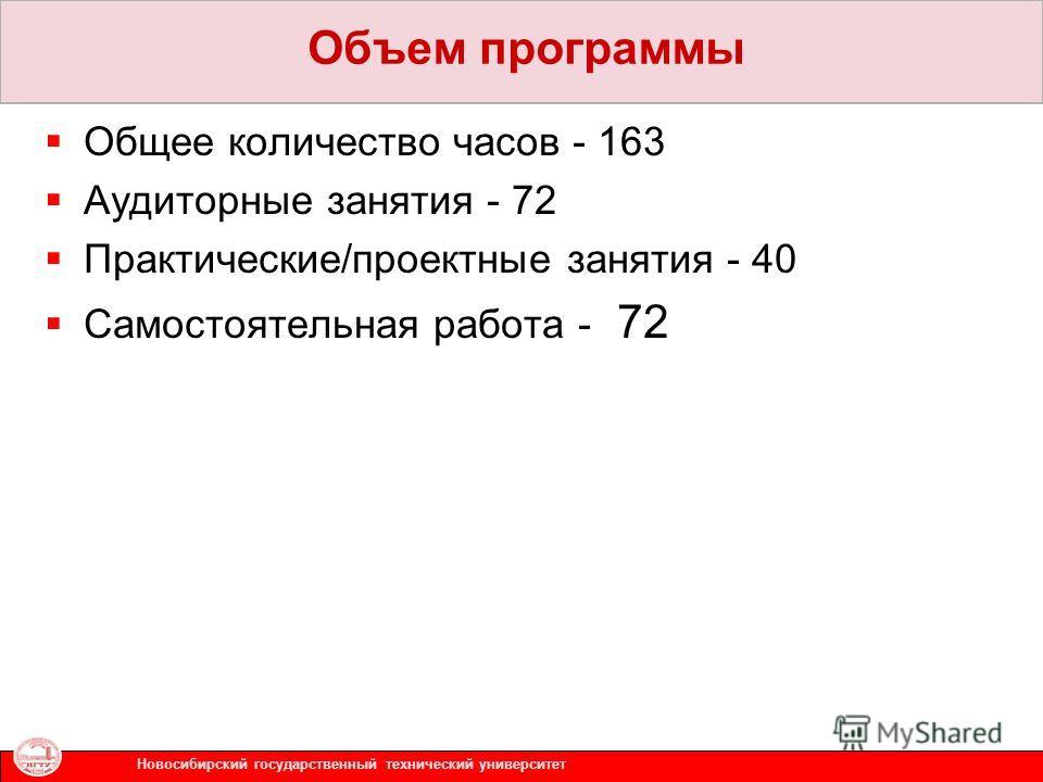Общее количество часов - 163 Аудиторные занятия - 72 Практические/проектные занятия - 40 Самостоятельная работа - 72 Новосибирский государственный технический университет Объем программы