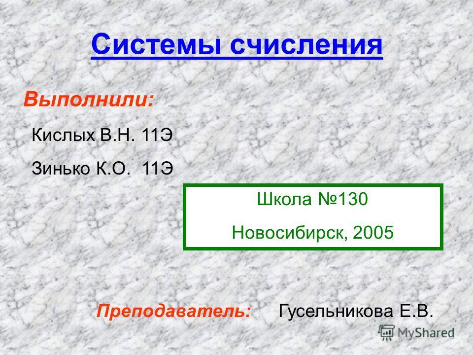 Системы счисления Выполнили: Кислых В.Н. 11Э Зинько К.О. 11Э Школа 130 Новосибирск, 2005 Преподаватель:Гусельникова Е.В.