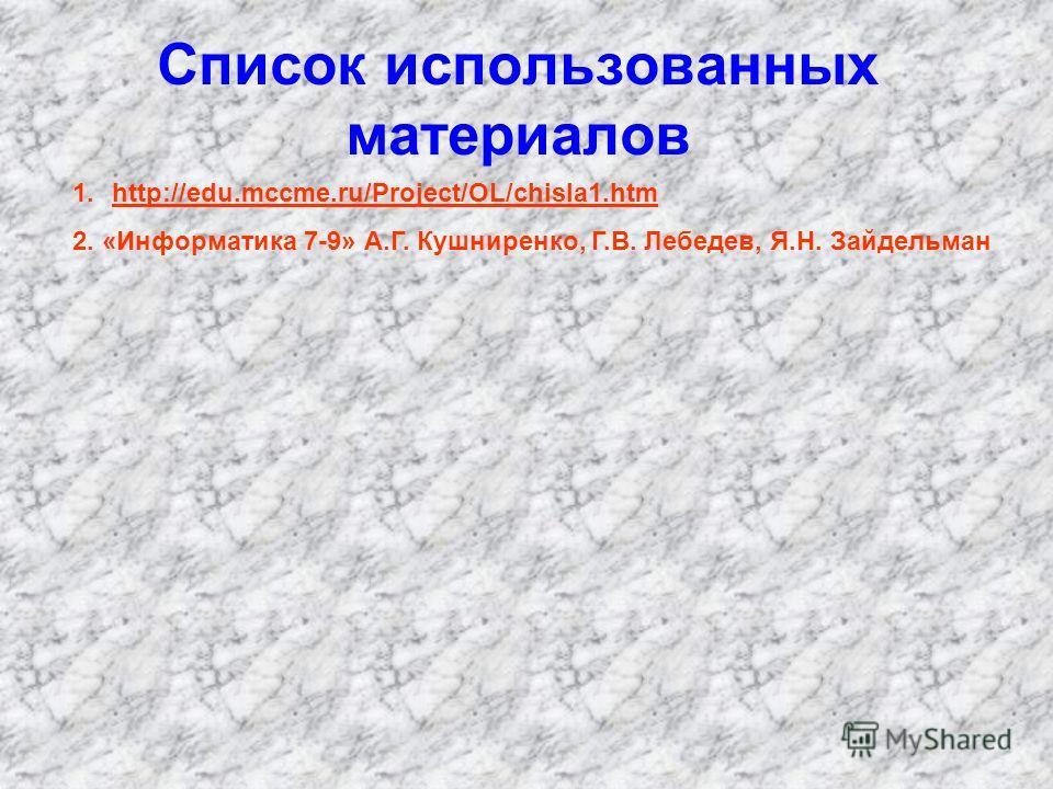 Список использованных материалов 1.http://edu.mccme.ru/Project/OL/chisla1.htmhttp://edu.mccme.ru/Project/OL/chisla1.htm 2. «Информатика 7-9» А.Г. Кушниренко, Г.В. Лебедев, Я.Н. Зайдельман
