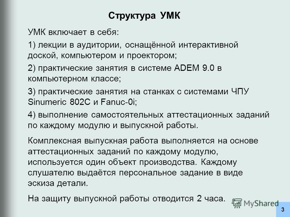 Структура УМК УМК включает в себя: 1) лекции в аудитории, оснащённой интерактивной доской, компьютером и проектором; 2) практические занятия в системе ADEM 9.0 в компьютерном классе; 3) практические занятия на станках с системами ЧПУ Sinumeric 802C и