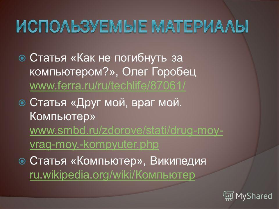 Статья «Как не погибнуть за компьютером?», Олег Горобец www.ferra.ru/ru/techlife/87061/ www.ferra.ru/ru/techlife/87061/ Статья «Друг мой, враг мой. Компьютер» www.smbd.ru/zdorove/stati/drug-moy- vrag-moy.-kompyuter.php www.smbd.ru/zdorove/stati/drug-