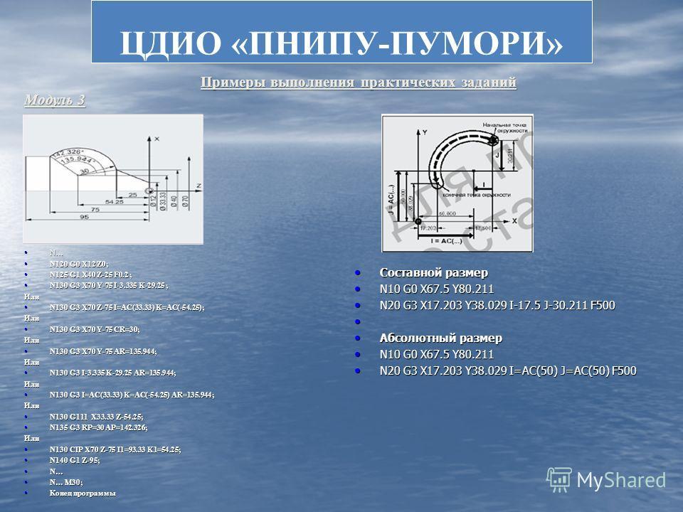 ЦДИО «ПНИПУ-ПУМОРИ» N… N… N120 G0 X12 Z0; N120 G0 X12 Z0; N125 G1 X40 Z-25 F0.2 ; N125 G1 X40 Z-25 F0.2 ; N130 G3 X70 Y-75 I-3.335 K-29.25 ; N130 G3 X70 Y-75 I-3.335 K-29.25 ;Или N130 G3 X70 Z-75 I=AC(33.33) K=AC(-54.25); N130 G3 X70 Z-75 I=AC(33.33)