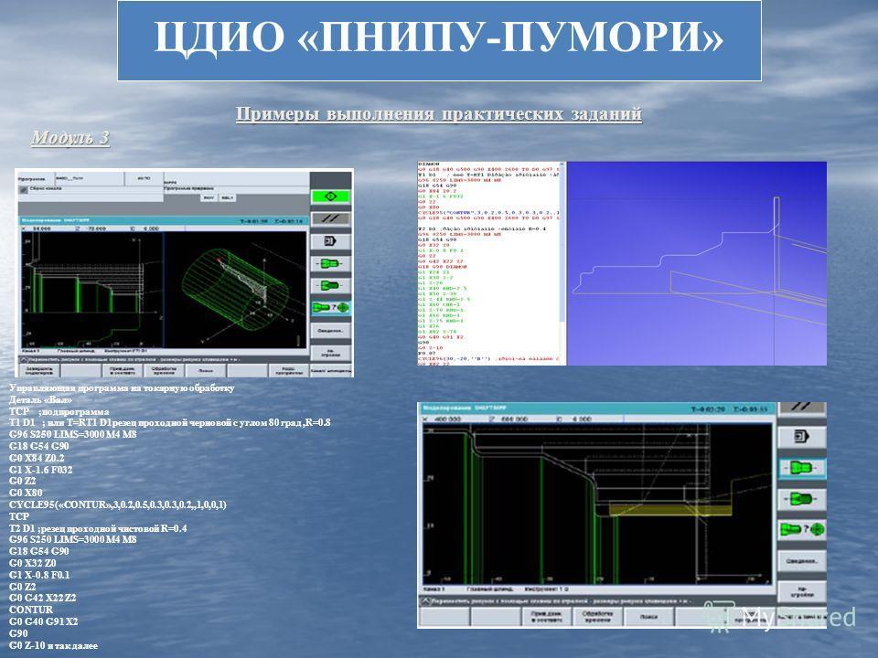 ЦДИО «ПНИПУ-ПУМОРИ» Примеры выполнения практических заданий Модуль 3 Вызов симуляции обработки Управляющая программа на токарную обработку Деталь «Вал» TCP ;подпрограмма T1 D1 ; или T=RT1 D1резец проходной черновой с углом 80 град,R=0.8 G96 S250 LIMS